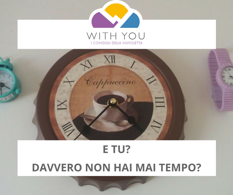 E Tu? Davvero Non Hai Mai Tempo…? Piccoli Consigli Per Trovare Il Tempo Giusto!!